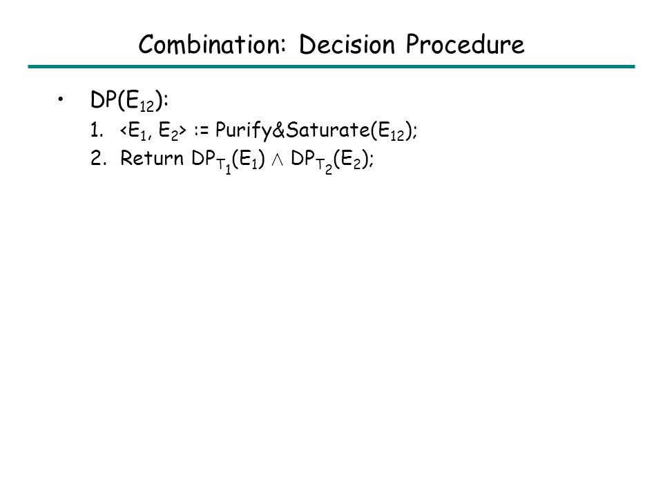 Outline Decision Procedures –Linear Arithmetic –Uninterpreted Functions –Combination of Linear Arithmetic and Uninterpreted Fns Logical Abstract Interpretation –Linear Arithmetic –Uninterpreted Functions Combination of Linear Arithmetic and Uninterpreted Fns –Universally Quantified Formulas Hardness of Assertion Checking –Linear Arithmetic –Uninterpreted Functions –Combination of Linear Arithmetic and Uninterpreted Fns