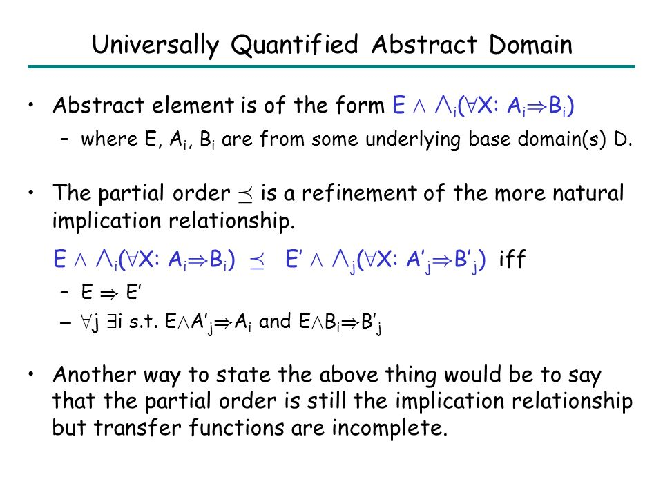 Outline Decision Procedures –Linear Arithmetic –Uninterpreted Functions –Combination of Linear Arithmetic and Uninterpreted Fns Logical Abstract Interpretation –Linear Arithmetic –Uninterpreted Functions –Combination of Linear Arithmetic and Uninterpreted Fns Universally Quantified Formulas Hardness of Assertion Checking –Linear Arithmetic –Uninterpreted Functions –Combination of Linear Arithmetic and Uninterpreted Fns