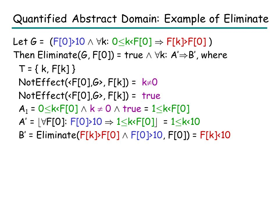Quantified Abstract Domain: Eliminate Eliminate(G, s): 1.Let G be E Æ 8 X:A ) B –Psuedo-code can be easily extended for multiple 8 2.T := { e | e occurs in A or B; Vars(e) Å X ; } 3.A := A Æ Æ e 2 T NotEffect(, e); 4.E := Eliminate D (E,s); 5.B := Eliminate D (B Æ E,s); 6.A := b8 s:E ) A c ; 7.return (E Æ 8 X: A ) B) NotEffect(, e) denotes a constraint g s.t.