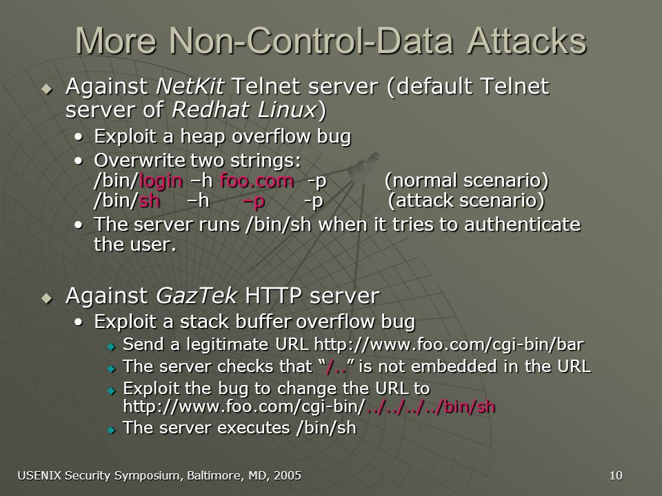 USENIX Security Symposium, Baltimore, MD, More Non-Control-Data Attacks Against NetKit Telnet server (default Telnet server of Redhat Linux) Against NetKit Telnet server (default Telnet server of Redhat Linux) Exploit a heap overflow bugExploit a heap overflow bug Overwrite two strings: /bin/login –h foo.com -p (normal scenario) /bin/sh –h –p -p (attack scenario)Overwrite two strings: /bin/login –h foo.com -p (normal scenario) /bin/sh –h –p -p (attack scenario) The server runs /bin/sh when it tries to authenticate the user.The server runs /bin/sh when it tries to authenticate the user.