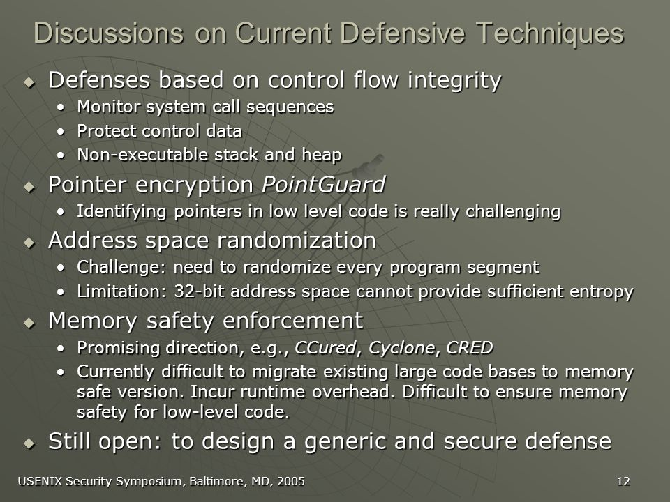 USENIX Security Symposium, Baltimore, MD, Discussions on Current Defensive Techniques Defenses based on control flow integrity Defenses based on control flow integrity Monitor system call sequencesMonitor system call sequences Protect control dataProtect control data Non-executable stack and heapNon-executable stack and heap Pointer encryption PointGuard Pointer encryption PointGuard Identifying pointers in low level code is really challengingIdentifying pointers in low level code is really challenging Address space randomization Address space randomization Challenge: need to randomize every program segmentChallenge: need to randomize every program segment Limitation: 32-bit address space cannot provide sufficient entropyLimitation: 32-bit address space cannot provide sufficient entropy Memory safety enforcement Memory safety enforcement Promising direction, e.g., CCured, Cyclone, CREDPromising direction, e.g., CCured, Cyclone, CRED Currently difficult to migrate existing large code bases to memory safe version.