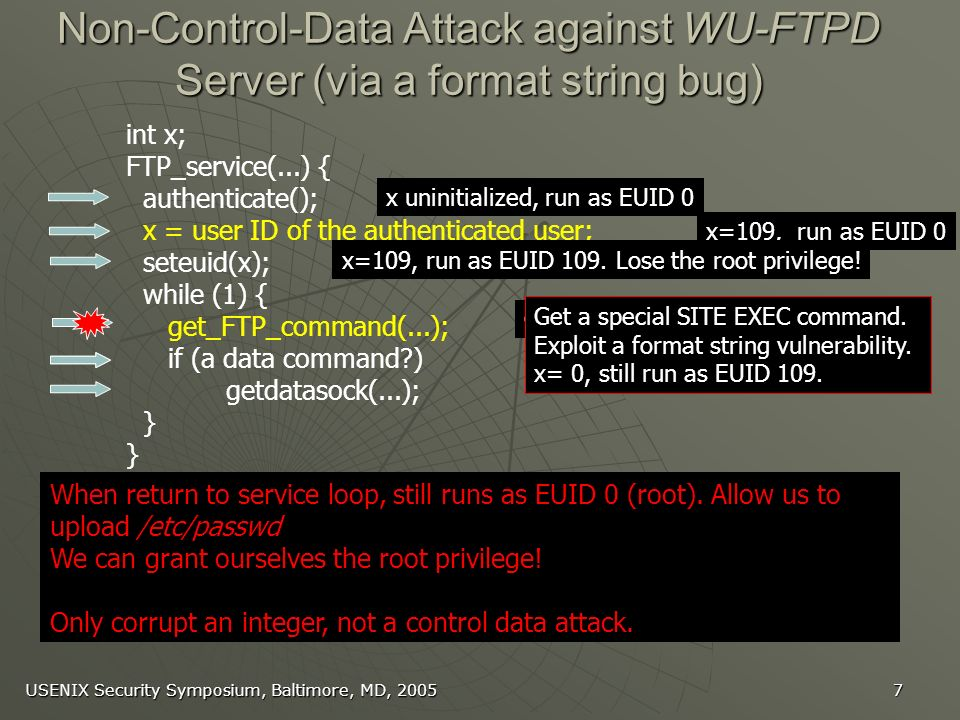 USENIX Security Symposium, Baltimore, MD, Non-Control-Data Attack against WU-FTPD Server (via a format string bug) int x; FTP_service(...) { authenticate(); x = user ID of the authenticated user; seteuid(x); while (1) { get_FTP_command(...); if (a data command ) getdatasock(...); } getdatasock(...