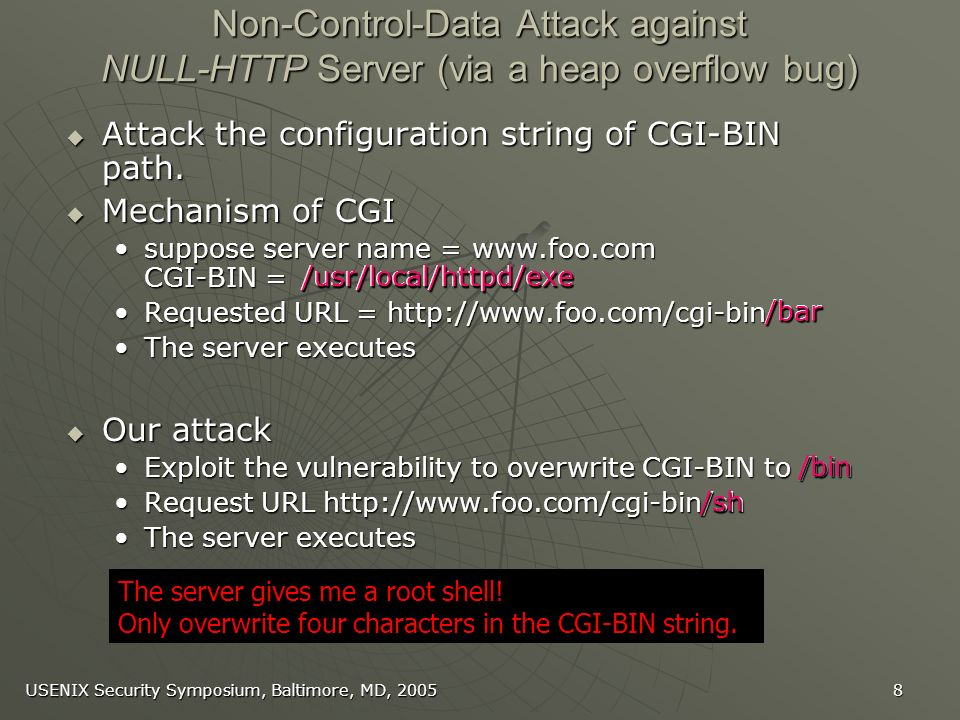 USENIX Security Symposium, Baltimore, MD, /usr/local/httpd/exe Non-Control-Data Attack against NULL-HTTP Server (via a heap overflow bug) Attack the configuration string of CGI-BIN path.