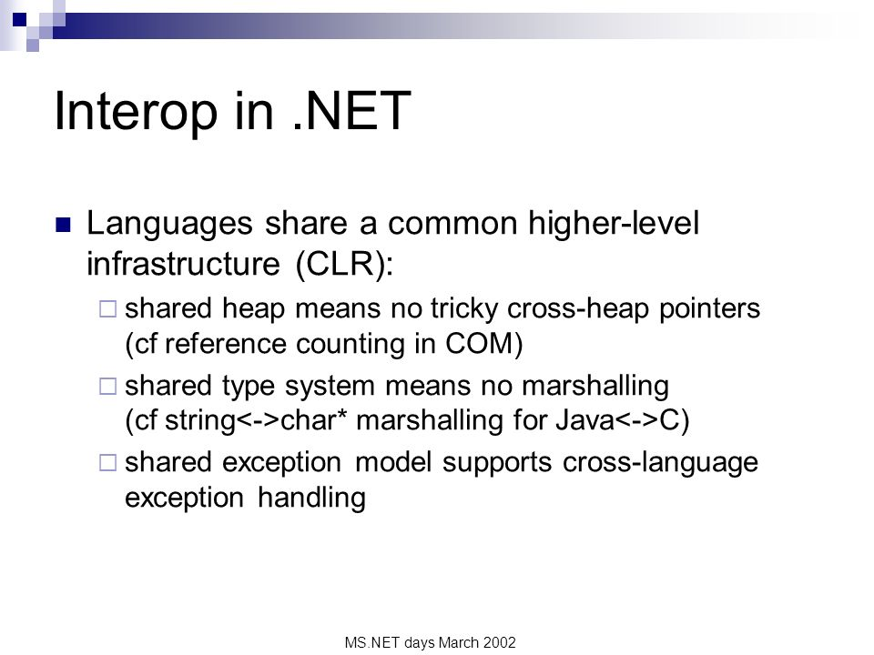 MS.NET days March 2002 Interop in.NET Languages share a common higher-level infrastructure (CLR): shared heap means no tricky cross-heap pointers (cf reference counting in COM) shared type system means no marshalling (cf string char* marshalling for Java C) shared exception model supports cross-language exception handling
