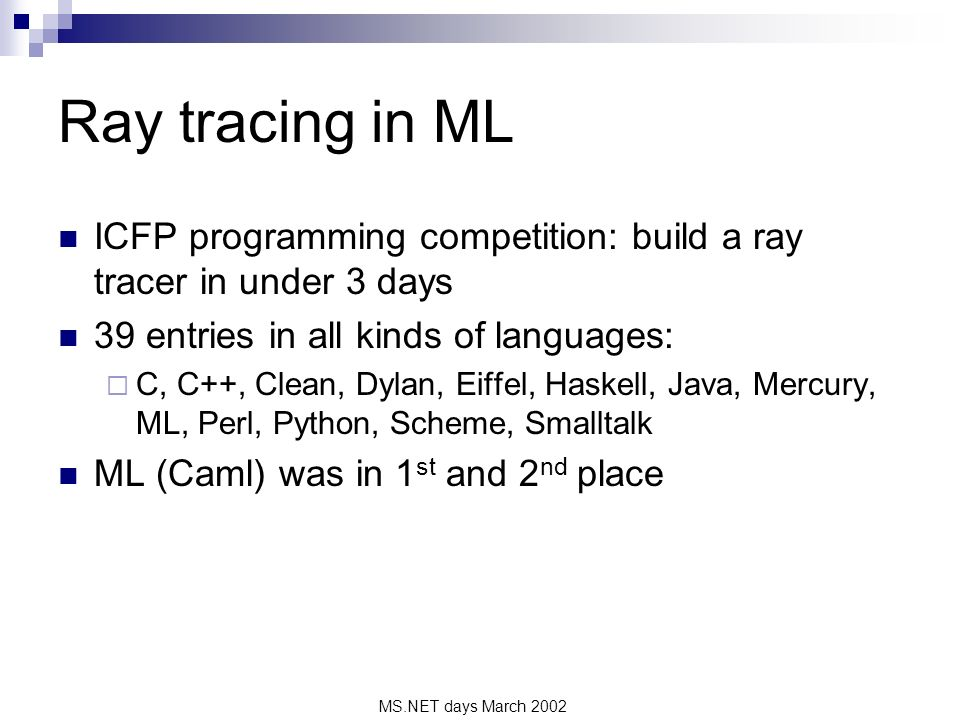 MS.NET days March 2002 Ray tracing in ML ICFP programming competition: build a ray tracer in under 3 days 39 entries in all kinds of languages: C, C++, Clean, Dylan, Eiffel, Haskell, Java, Mercury, ML, Perl, Python, Scheme, Smalltalk ML (Caml) was in 1 st and 2 nd place