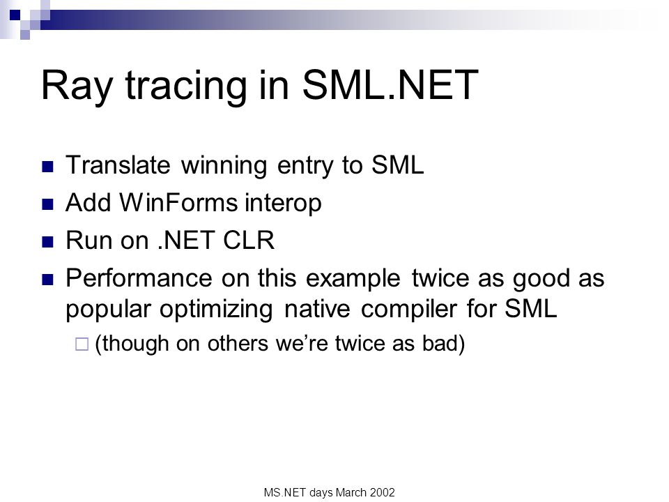 MS.NET days March 2002 Ray tracing in SML.NET Translate winning entry to SML Add WinForms interop Run on.NET CLR Performance on this example twice as good as popular optimizing native compiler for SML (though on others were twice as bad)