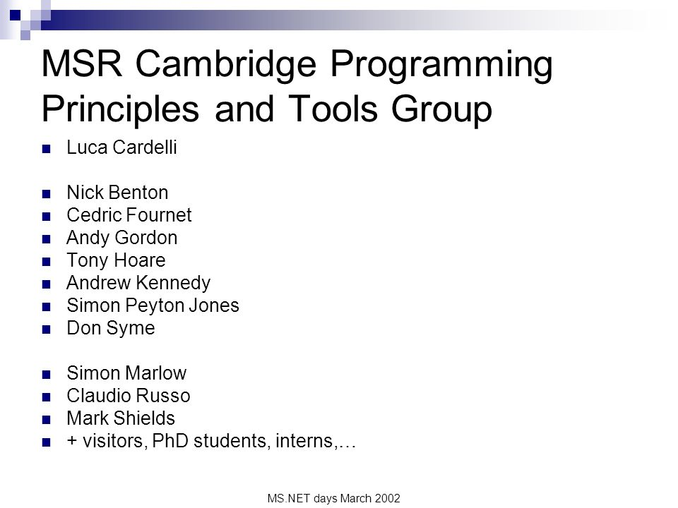 MS.NET days March 2002 MSR Cambridge Programming Principles and Tools Group Luca Cardelli Nick Benton Cedric Fournet Andy Gordon Tony Hoare Andrew Kennedy Simon Peyton Jones Don Syme Simon Marlow Claudio Russo Mark Shields + visitors, PhD students, interns,…