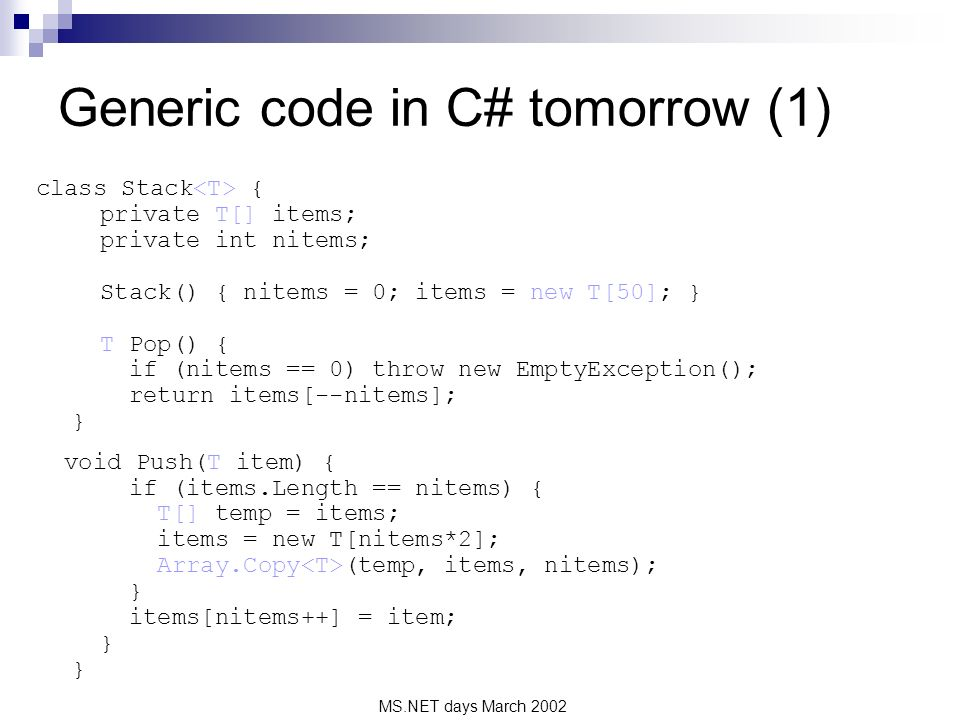 MS.NET days March 2002 Generic code in C# tomorrow (1) class Stack { private T[] items; private int nitems; Stack() { nitems = 0; items = new T[50]; } T Pop() { if (nitems == 0) throw new EmptyException(); return items[--nitems]; } void Push(T item) { if (items.Length == nitems) { T[] temp = items; items = new T[nitems*2]; Array.Copy (temp, items, nitems); } items[nitems++] = item; } }