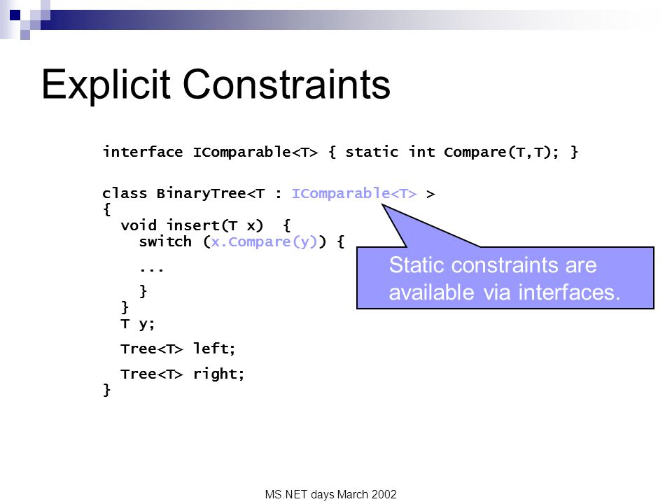 MS.NET days March 2002 Explicit Constraints interface IComparable { static int Compare(T,T); } class BinaryTree > { void insert(T x) { switch (x.Compare(y)) {...