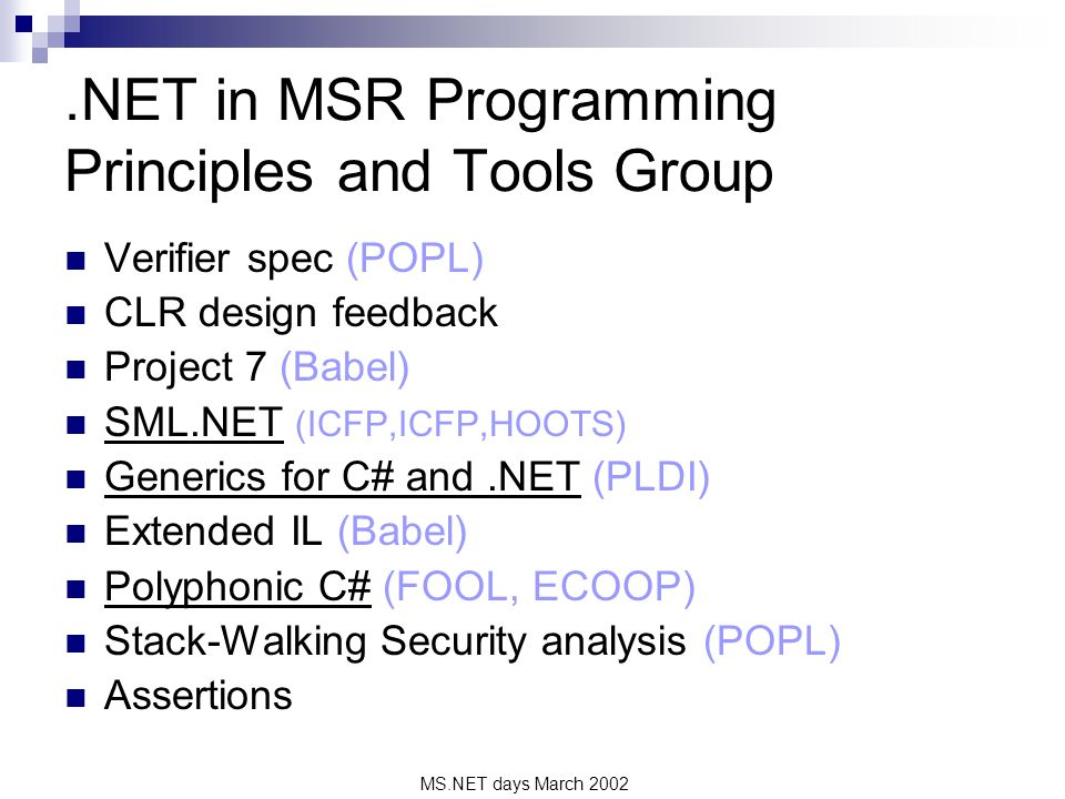 MS.NET days March 2002.NET in MSR Programming Principles and Tools Group Verifier spec (POPL) CLR design feedback Project 7 (Babel) SML.NET (ICFP,ICFP,HOOTS) Generics for C# and.NET (PLDI) Extended IL (Babel) Polyphonic C# (FOOL, ECOOP) Stack-Walking Security analysis (POPL) Assertions
