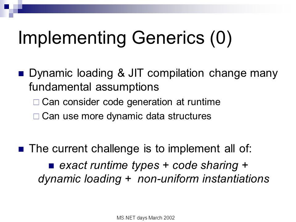 MS.NET days March 2002 Implementing Generics (0) Dynamic loading & JIT compilation change many fundamental assumptions Can consider code generation at runtime Can use more dynamic data structures The current challenge is to implement all of: exact runtime types + code sharing + dynamic loading + non-uniform instantiations