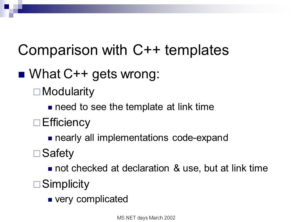 MS.NET days March 2002 Comparison with C++ templates What C++ gets wrong: Modularity need to see the template at link time Efficiency nearly all implementations code-expand Safety not checked at declaration & use, but at link time Simplicity very complicated