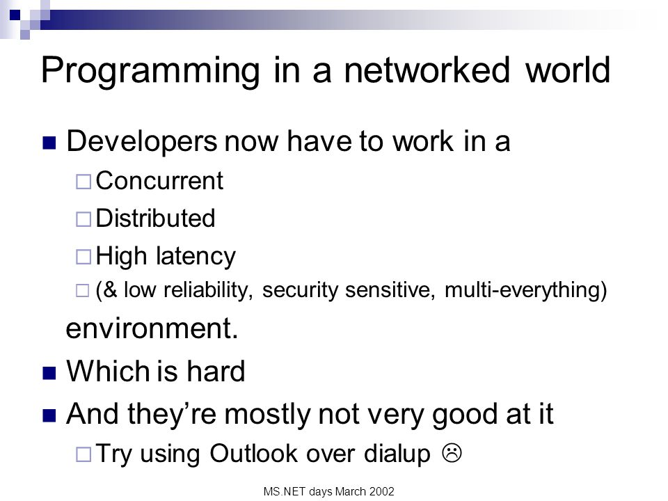 MS.NET days March 2002 Programming in a networked world Developers now have to work in a Concurrent Distributed High latency (& low reliability, security sensitive, multi-everything) environment.