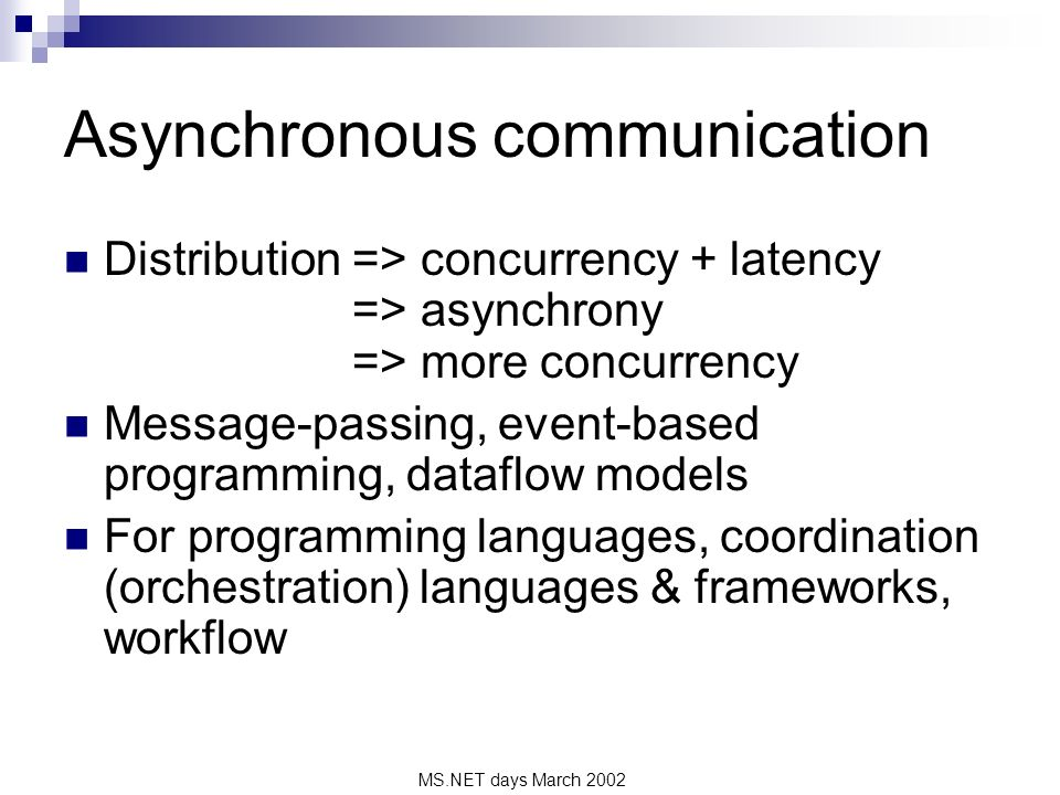MS.NET days March 2002 Asynchronous communication Distribution => concurrency + latency => asynchrony => more concurrency Message-passing, event-based programming, dataflow models For programming languages, coordination (orchestration) languages & frameworks, workflow