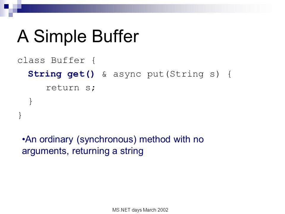 MS.NET days March 2002 A Simple Buffer class Buffer { String get() & async put(String s) { return s; } An ordinary (synchronous) method with no arguments, returning a string