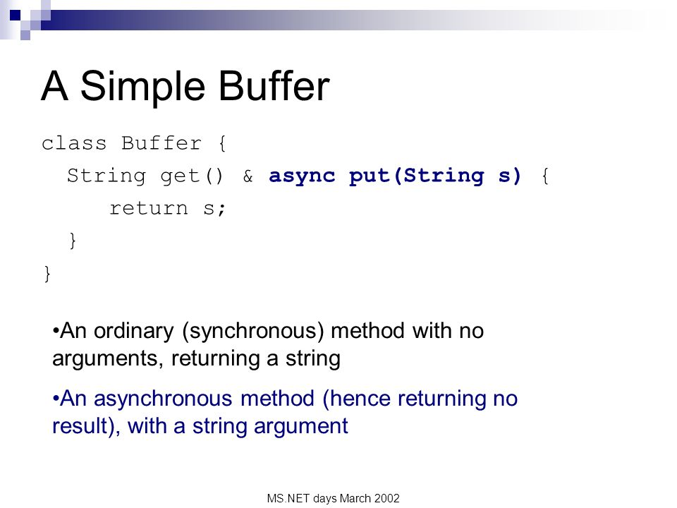 MS.NET days March 2002 A Simple Buffer class Buffer { String get() & async put(String s) { return s; } An ordinary (synchronous) method with no arguments, returning a string An asynchronous method (hence returning no result), with a string argument