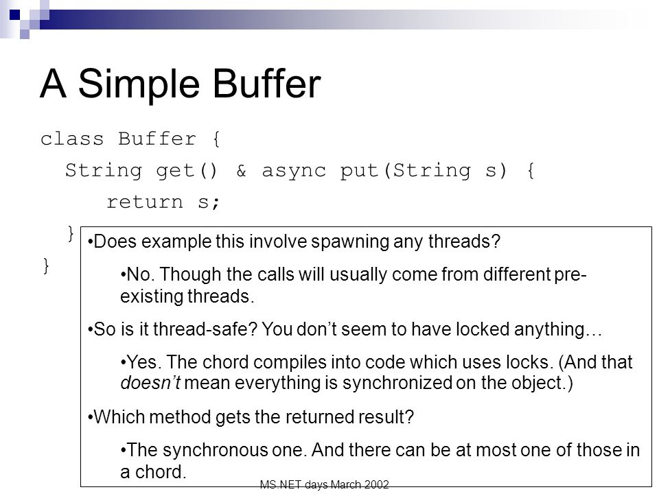 MS.NET days March 2002 A Simple Buffer class Buffer { String get() & async put(String s) { return s; } Does example this involve spawning any threads.