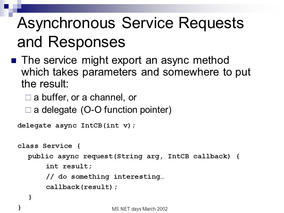 MS.NET days March 2002 Asynchronous Service Requests and Responses The service might export an async method which takes parameters and somewhere to put the result: a buffer, or a channel, or a delegate (O-O function pointer) delegate async IntCB(int v); class Service { public async request(String arg, IntCB callback) { int result; // do something interesting… callback(result); }