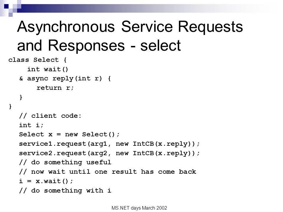 MS.NET days March 2002 Asynchronous Service Requests and Responses - select class Select { int wait() & async reply(int r) { return r; } // client code: int i; Select x = new Select(); service1.request(arg1, new IntCB(x.reply)); service2.request(arg2, new IntCB(x.reply)); // do something useful // now wait until one result has come back i = x.wait(); // do something with i