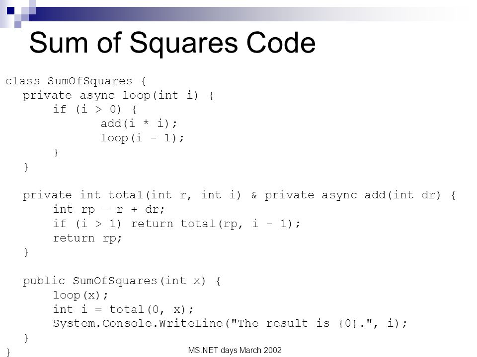 MS.NET days March 2002 Sum of Squares Code class SumOfSquares { private async loop(int i) { if (i > 0) { add(i * i); loop(i - 1); } private int total(int r, int i) & private async add(int dr) { int rp = r + dr; if (i > 1) return total(rp, i - 1); return rp; } public SumOfSquares(int x) { loop(x); int i = total(0, x); System.Console.WriteLine( The result is {0}. , i); }