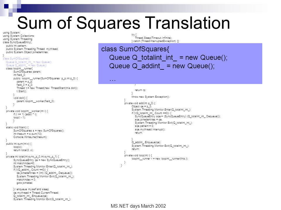 MS.NET days March 2002 Sum of Squares Translation using System; using System.Collections; using System.Threading; class SyncQueueEntry{ public int pattern; public System.Threading.Thread mythread; public System.Object joinedentries; } class SumOfSquares{ Queue Q_totalint_int_ = new Queue(); Queue Q_addint_ = new Queue(); class loopint__runner{ SumOfSquares parent; int field_0; public loopint__runner(SumOfSquares p_p,int p_0) { parent = p_p; field_0 = p_0; Thread t = new Thread(new ThreadStart(this.doit)); t.Start(); } void doit() { parent.loopint__worker(field_0); } private void loopint__worker(int i) { if (i >= 1) {add(i * i); loop(i - 1); } static void Main() { SumOfSquares s = new SumOfSquares(); int thesum = s.sum(10); Console.WriteLine(thesum); } public int sum(int x) { loop(x); return total(0, x); } private int total(int sync_p_0,int sync_p_1) { SyncQueueEntry qe = new SyncQueueEntry(); int matchindex=0; System.Threading.Monitor.Enter(Q_totalint_int_); if (!(Q_addint_.Count ==0)) { qe.joinedentries = (int) (Q_addint_.Dequeue()); System.Threading.Monitor.Exit(Q_totalint_int_); matchindex = 0; goto joinlabel; }// enqueue myself and sleep; qe.mythread = Thread.CurrentThread; Q_totalint_int_.Enqueue(qe); System.Threading.Monitor.Exit(Q_totalint_int_); try { Thread.Sleep(Timeout.Infinite); } catch (ThreadInterruptedException) {} // wake up here matchindex = qe.pattern; joinlabel: switch (matchindex) { case 0: int r = sync_p_0; int i = sync_p_1; int dr = (int)(qe.joinedentries); int rp = r + dr; if (i > 1) {return total(rp, i - 1); } return rp; } throw new System.Exception(); } private void add(int p_0) { Object qe = p_0; System.Threading.Monitor.Enter(Q_totalint_int_); if (!(Q_totalint_int_.Count ==0)) { SyncQueueEntry sqe = (SyncQueueEntry) (Q_totalint_int_.Dequeue()); sqe.joinedentries = qe; System.Threading.Monitor.Exit(Q_totalint_int_); sqe.pattern = 0; sqe.mythread.Interrupt(); return; } Q_addint_.Enqueue(qe); System.Threading.Monitor.Exit(Q_totalint_int_); return; } private void loop(int i) { loopint__runner r = new loopint__runner(this,i); } class SumOfSquares{ Queue Q_totalint_int_ = new Queue(); Queue Q_addint_ = new Queue(); …