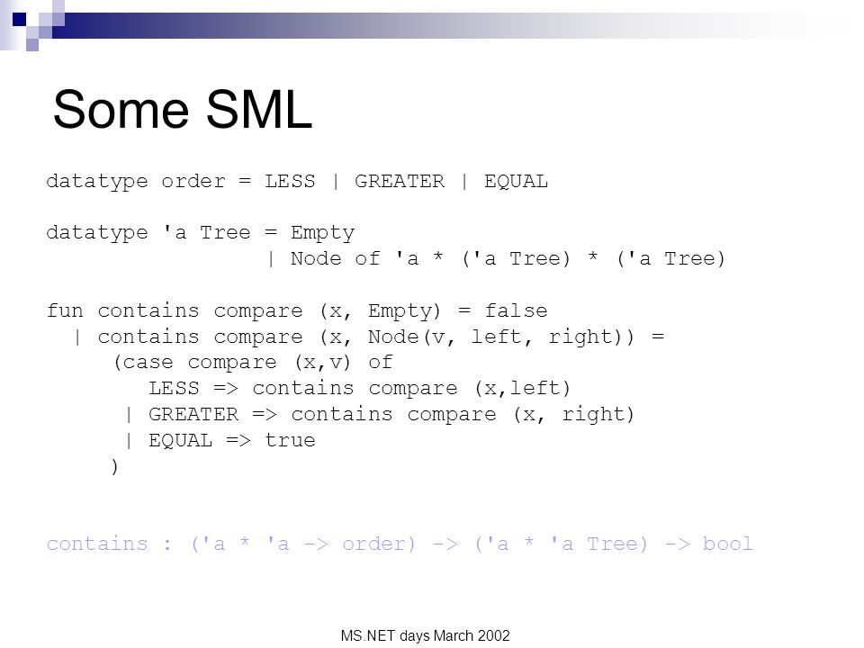 MS.NET days March 2002 Some SML datatype order = LESS | GREATER | EQUAL datatype a Tree = Empty | Node of a * ( a Tree) * ( a Tree) fun contains compare (x, Empty) = false | contains compare (x, Node(v, left, right)) = (case compare (x,v) of LESS => contains compare (x,left) | GREATER => contains compare (x, right) | EQUAL => true ) contains : ( a * a -> order) -> ( a * a Tree) -> bool