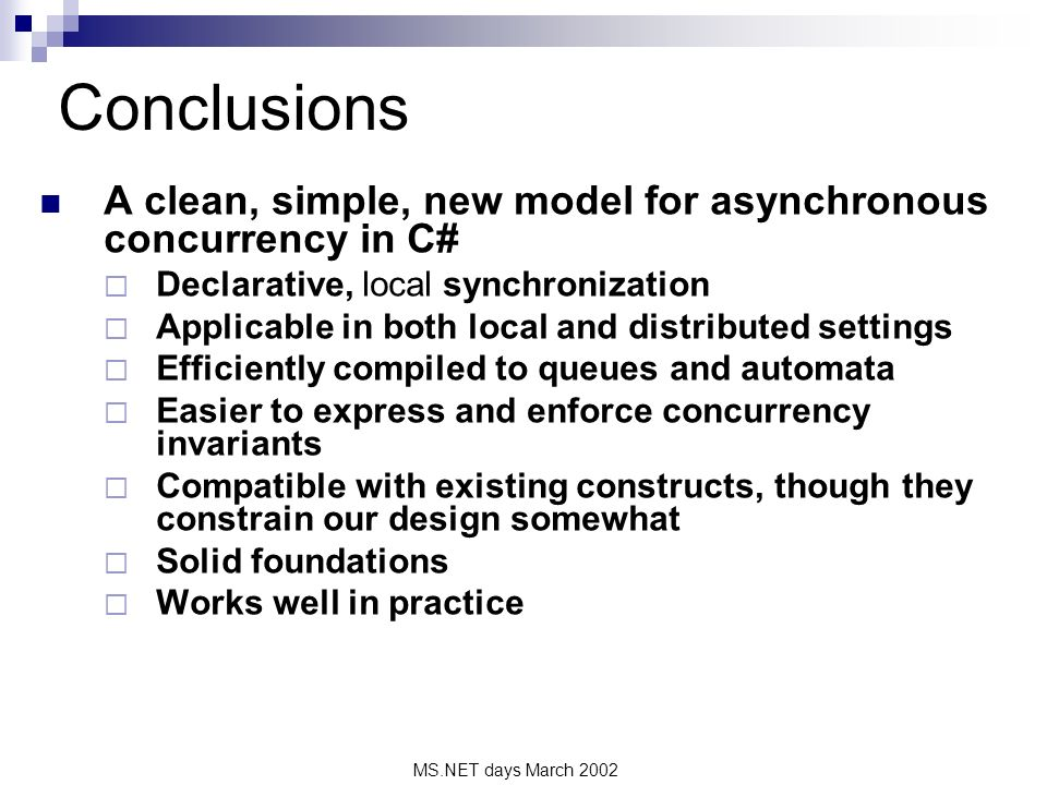 MS.NET days March 2002 Conclusions A clean, simple, new model for asynchronous concurrency in C# Declarative, local synchronization Applicable in both local and distributed settings Efficiently compiled to queues and automata Easier to express and enforce concurrency invariants Compatible with existing constructs, though they constrain our design somewhat Solid foundations Works well in practice