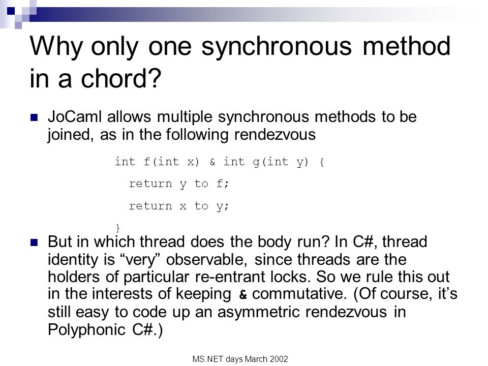 MS.NET days March 2002 JoCaml allows multiple synchronous methods to be joined, as in the following rendezvous But in which thread does the body run.