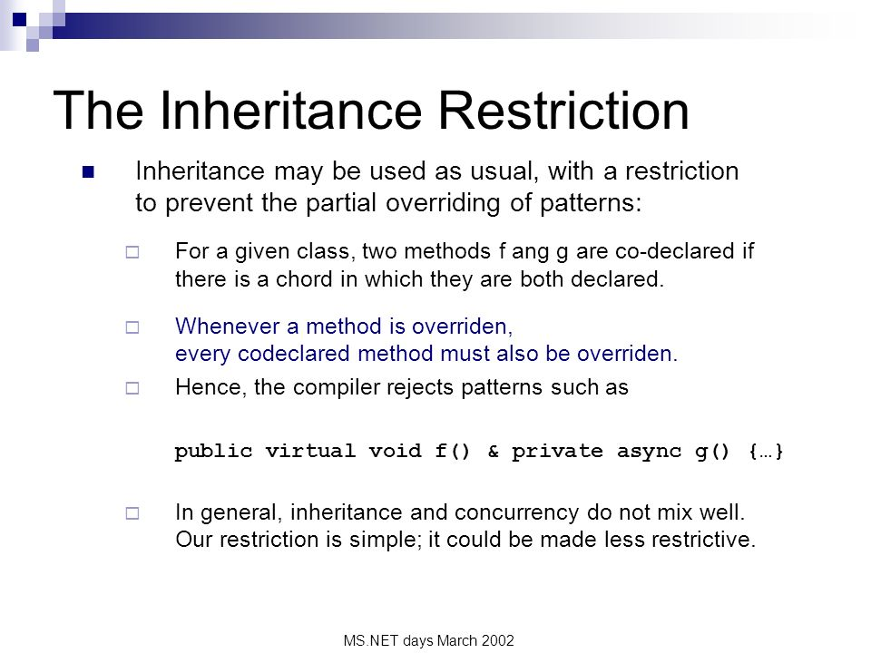 MS.NET days March 2002 The Inheritance Restriction Inheritance may be used as usual, with a restriction to prevent the partial overriding of patterns: For a given class, two methods f ang g are co-declared if there is a chord in which they are both declared.