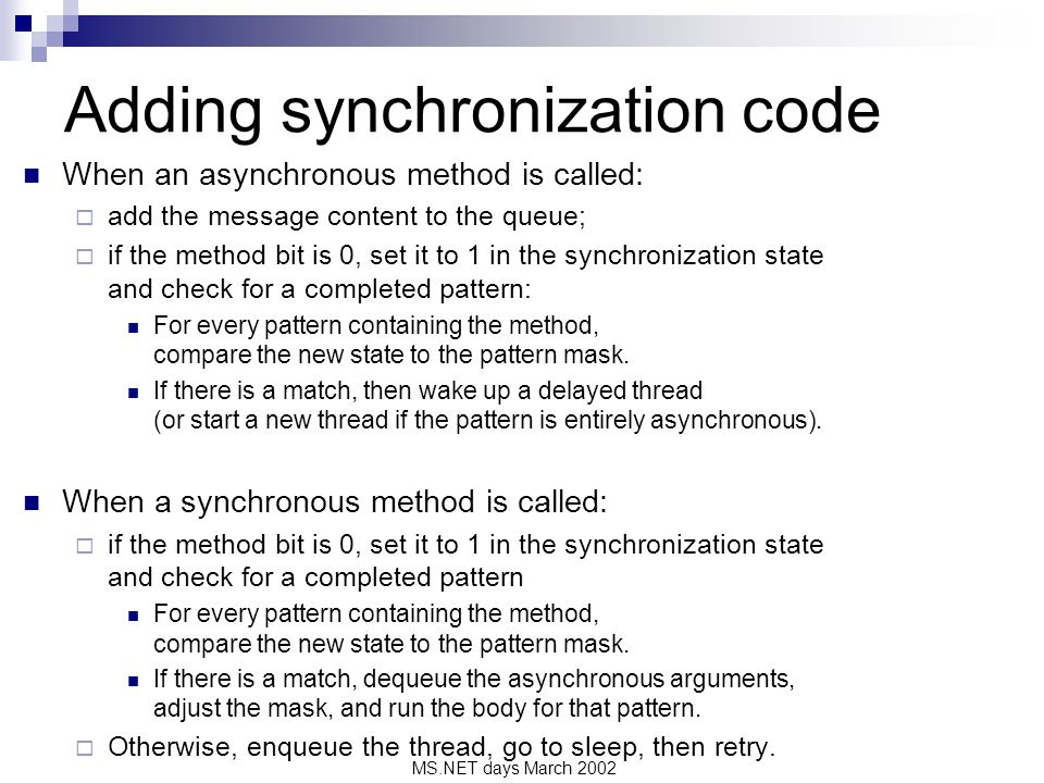 MS.NET days March 2002 Adding synchronization code When an asynchronous method is called: add the message content to the queue; if the method bit is 0, set it to 1 in the synchronization state and check for a completed pattern: For every pattern containing the method, compare the new state to the pattern mask.
