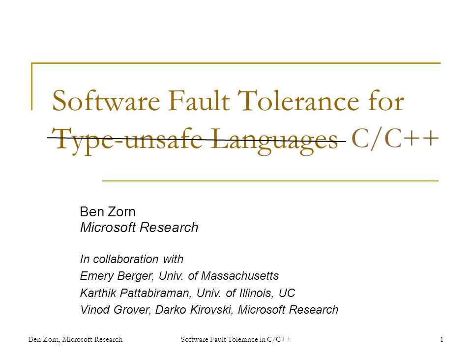 Software Fault Tolerance for Type-unsafe Languages Ben Zorn Microsoft Research In collaboration with Emery Berger, Univ.