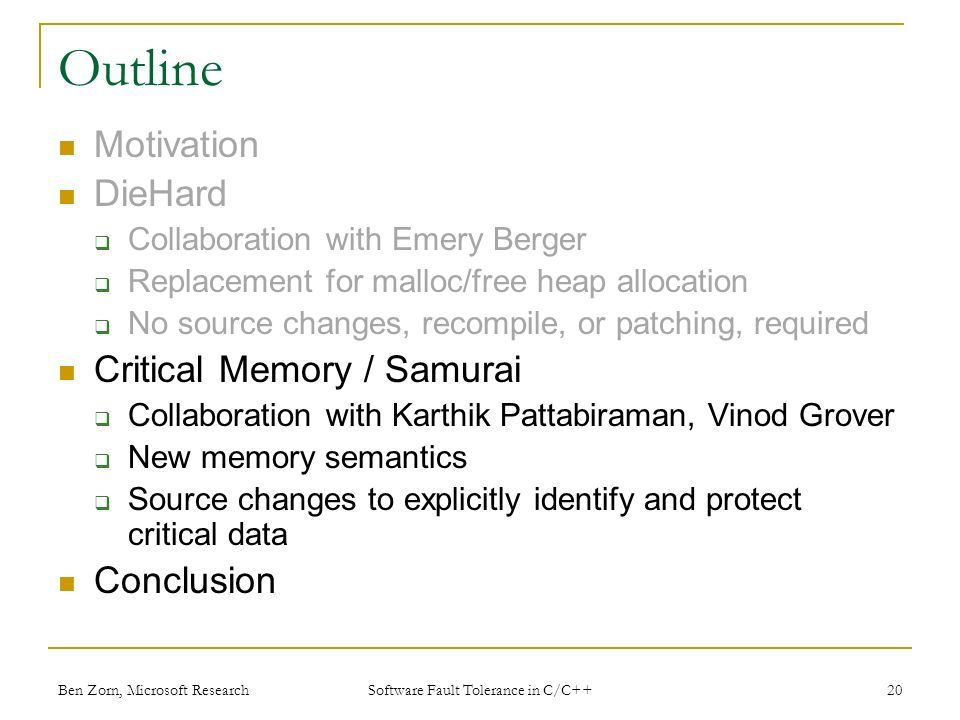 Ben Zorn, Microsoft Research Outline Motivation DieHard Collaboration with Emery Berger Replacement for malloc/free heap allocation No source changes, recompile, or patching, required Critical Memory / Samurai Collaboration with Karthik Pattabiraman, Vinod Grover New memory semantics Source changes to explicitly identify and protect critical data Conclusion 20 Software Fault Tolerance in C/C++