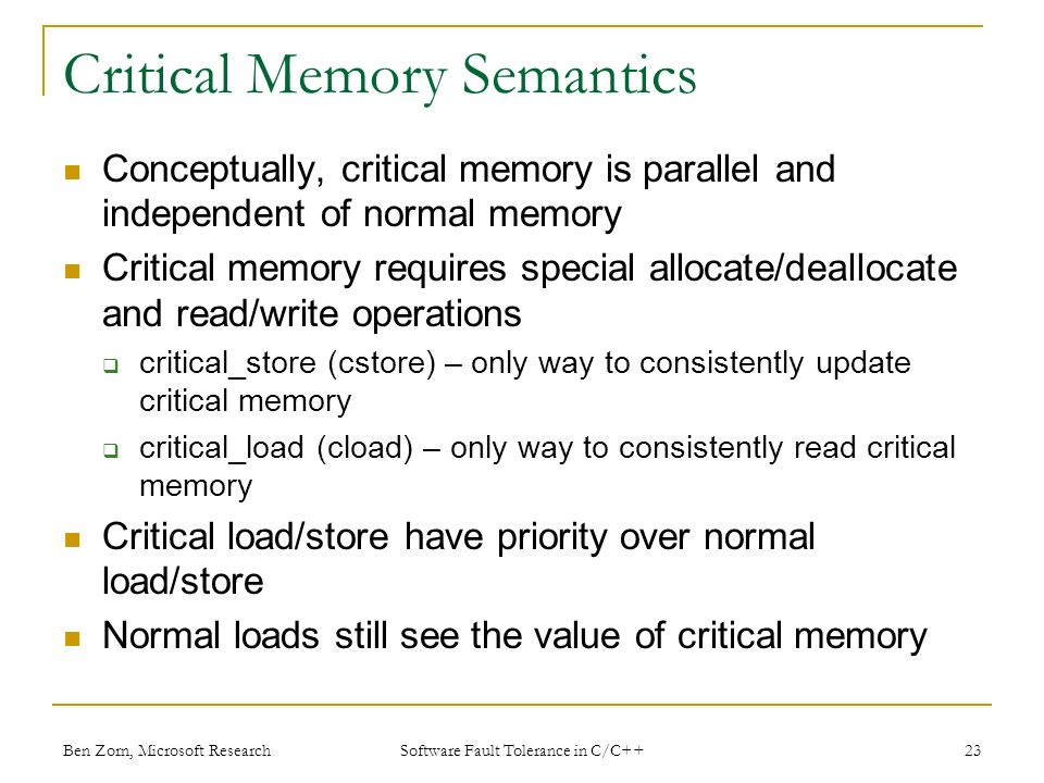 Critical Memory Semantics Conceptually, critical memory is parallel and independent of normal memory Critical memory requires special allocate/deallocate and read/write operations critical_store (cstore) – only way to consistently update critical memory critical_load (cload) – only way to consistently read critical memory Critical load/store have priority over normal load/store Normal loads still see the value of critical memory Ben Zorn, Microsoft Research23 Software Fault Tolerance in C/C++