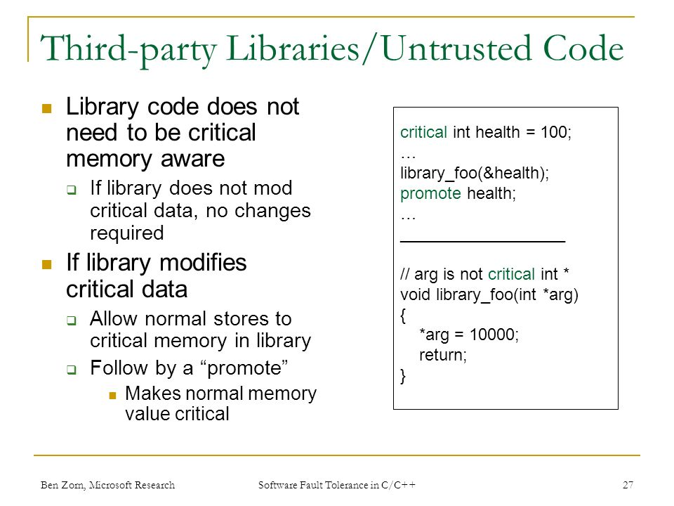Third-party Libraries/Untrusted Code Library code does not need to be critical memory aware If library does not mod critical data, no changes required If library modifies critical data Allow normal stores to critical memory in library Follow by a promote Makes normal memory value critical critical int health = 100; … library_foo(&health); promote health; … __________________ // arg is not critical int * void library_foo(int *arg) { *arg = 10000; return; } Ben Zorn, Microsoft Research27 Software Fault Tolerance in C/C++