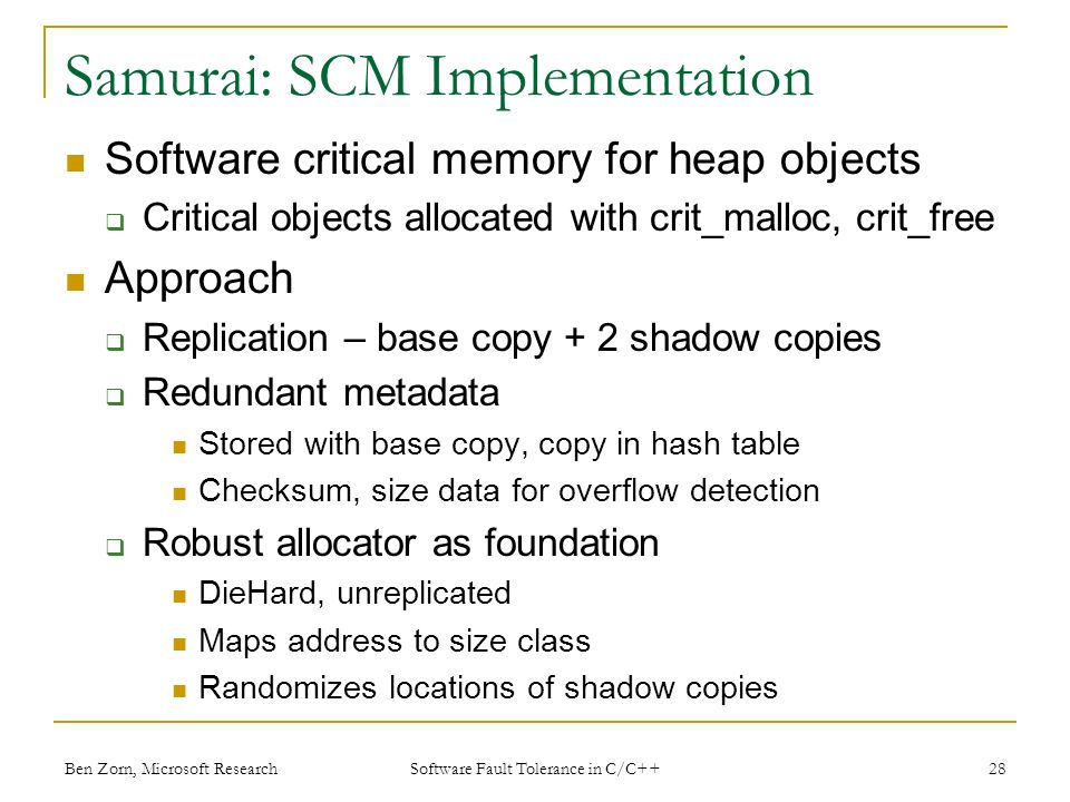 Samurai: SCM Implementation Software critical memory for heap objects Critical objects allocated with crit_malloc, crit_free Approach Replication – base copy + 2 shadow copies Redundant metadata Stored with base copy, copy in hash table Checksum, size data for overflow detection Robust allocator as foundation DieHard, unreplicated Maps address to size class Randomizes locations of shadow copies Ben Zorn, Microsoft Research28 Software Fault Tolerance in C/C++