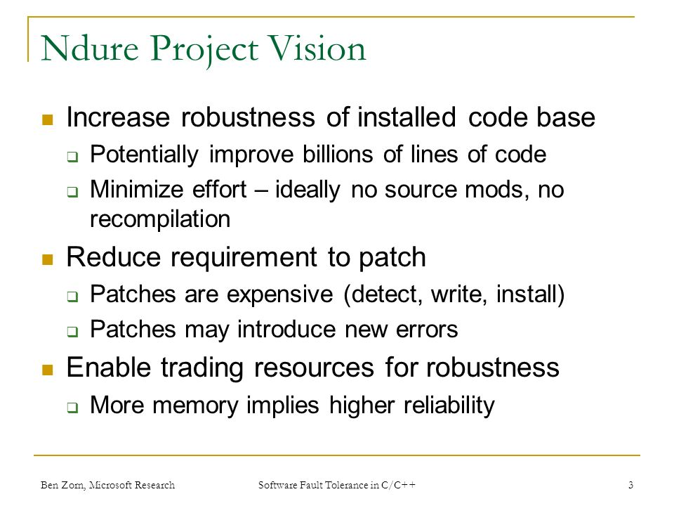 Ndure Project Vision Increase robustness of installed code base Potentially improve billions of lines of code Minimize effort – ideally no source mods, no recompilation Reduce requirement to patch Patches are expensive (detect, write, install) Patches may introduce new errors Enable trading resources for robustness More memory implies higher reliability Ben Zorn, Microsoft Research Software Fault Tolerance in C/C++ 3