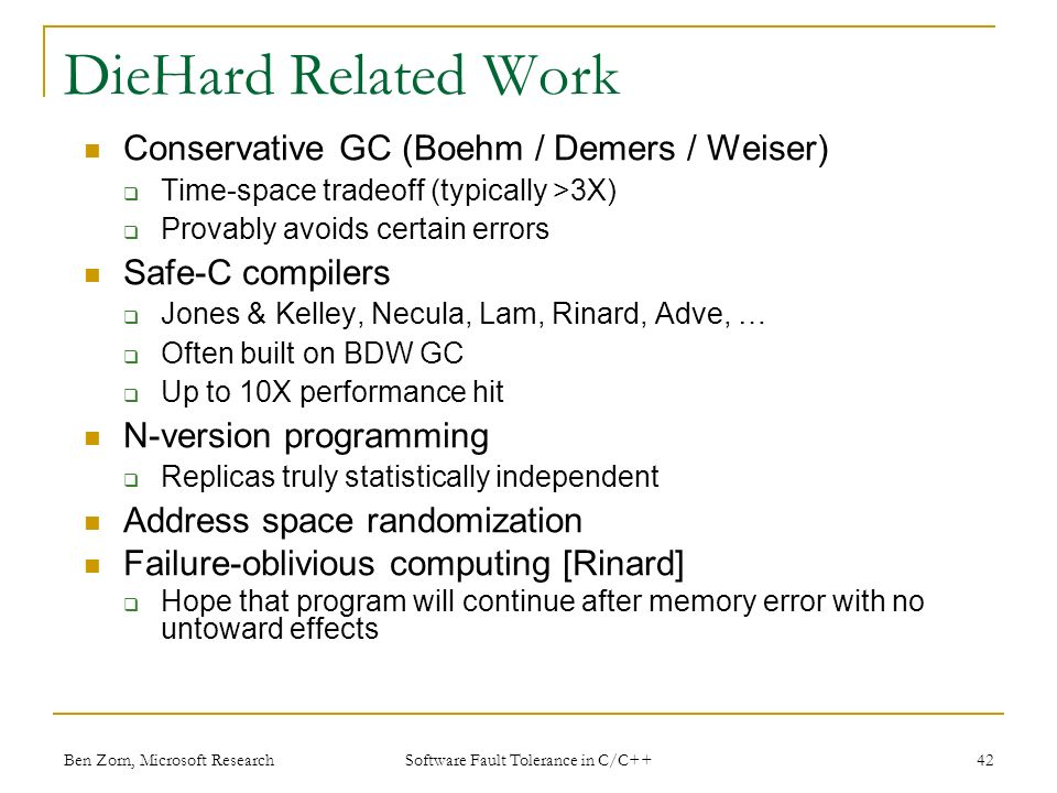 Ben Zorn, Microsoft Research DieHard Related Work Conservative GC (Boehm / Demers / Weiser) Time-space tradeoff (typically >3X) Provably avoids certain errors Safe-C compilers Jones & Kelley, Necula, Lam, Rinard, Adve, … Often built on BDW GC Up to 10X performance hit N-version programming Replicas truly statistically independent Address space randomization Failure-oblivious computing [Rinard] Hope that program will continue after memory error with no untoward effects 42 Software Fault Tolerance in C/C++