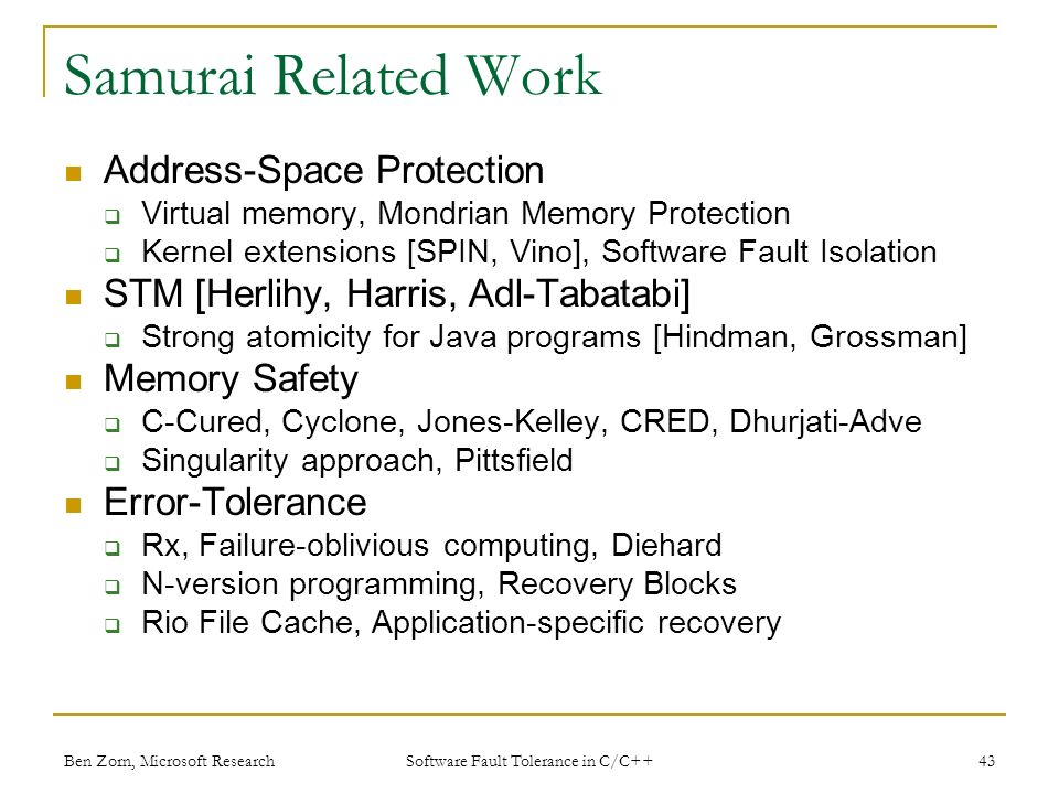 Samurai Related Work Address-Space Protection Virtual memory, Mondrian Memory Protection Kernel extensions [SPIN, Vino], Software Fault Isolation STM [Herlihy, Harris, Adl-Tabatabi] Strong atomicity for Java programs [Hindman, Grossman] Memory Safety C-Cured, Cyclone, Jones-Kelley, CRED, Dhurjati-Adve Singularity approach, Pittsfield Error-Tolerance Rx, Failure-oblivious computing, Diehard N-version programming, Recovery Blocks Rio File Cache, Application-specific recovery Ben Zorn, Microsoft Research43 Software Fault Tolerance in C/C++