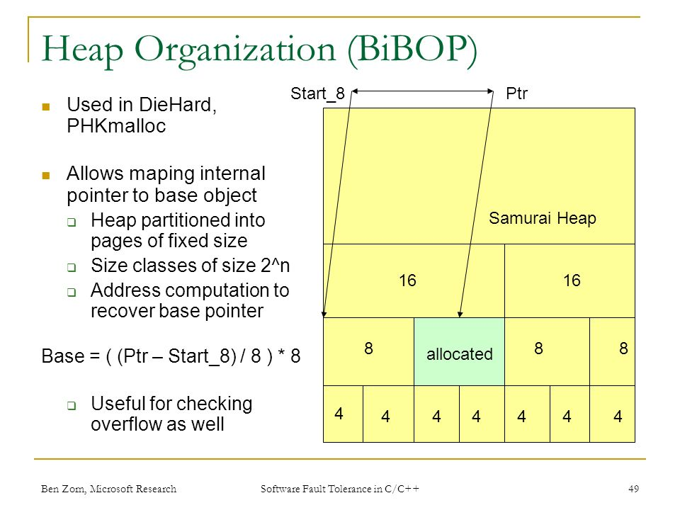 Heap Organization (BiBOP) Used in DieHard, PHKmalloc Allows maping internal pointer to base object Heap partitioned into pages of fixed size Size classes of size 2^n Address computation to recover base pointer Base = ( (Ptr – Start_8) / 8 ) * 8 Useful for checking overflow as well allocated PtrStart_8 Samurai Heap Ben Zorn, Microsoft Research49 Software Fault Tolerance in C/C++