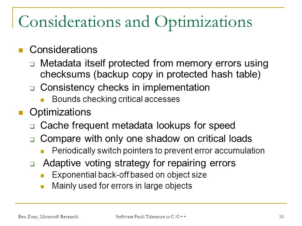 Considerations and Optimizations Considerations Metadata itself protected from memory errors using checksums (backup copy in protected hash table) Consistency checks in implementation Bounds checking critical accesses Optimizations Cache frequent metadata lookups for speed Compare with only one shadow on critical loads Periodically switch pointers to prevent error accumulation Adaptive voting strategy for repairing errors Exponential back-off based on object size Mainly used for errors in large objects Ben Zorn, Microsoft Research50 Software Fault Tolerance in C/C++