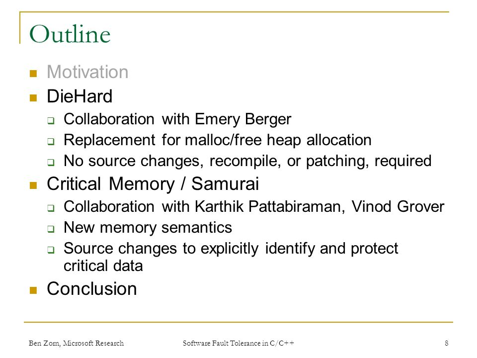 Ben Zorn, Microsoft Research Outline Motivation DieHard Collaboration with Emery Berger Replacement for malloc/free heap allocation No source changes, recompile, or patching, required Critical Memory / Samurai Collaboration with Karthik Pattabiraman, Vinod Grover New memory semantics Source changes to explicitly identify and protect critical data Conclusion 8 Software Fault Tolerance in C/C++