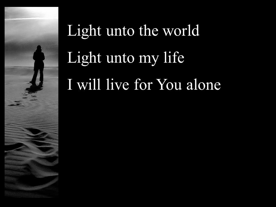 Light unto the world Light unto my life I will live for You alone