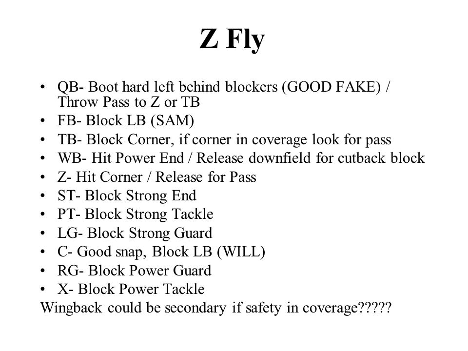 Z Fly QB- Boot hard left behind blockers (GOOD FAKE) / Throw Pass to Z or TB FB- Block LB (SAM) TB- Block Corner, if corner in coverage look for pass WB- Hit Power End / Release downfield for cutback block Z- Hit Corner / Release for Pass ST- Block Strong End PT- Block Strong Tackle LG- Block Strong Guard C- Good snap, Block LB (WILL) RG- Block Power Guard X- Block Power Tackle Wingback could be secondary if safety in coverage