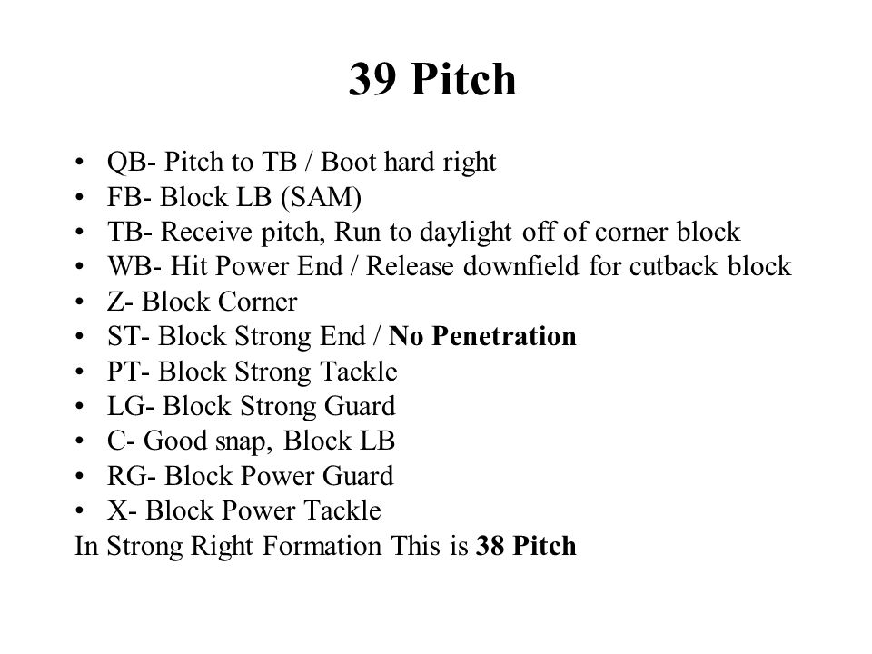 39 Pitch QB- Pitch to TB / Boot hard right FB- Block LB (SAM) TB- Receive pitch, Run to daylight off of corner block WB- Hit Power End / Release downfield for cutback block Z- Block Corner ST- Block Strong End / No Penetration PT- Block Strong Tackle LG- Block Strong Guard C- Good snap, Block LB RG- Block Power Guard X- Block Power Tackle In Strong Right Formation This is 38 Pitch