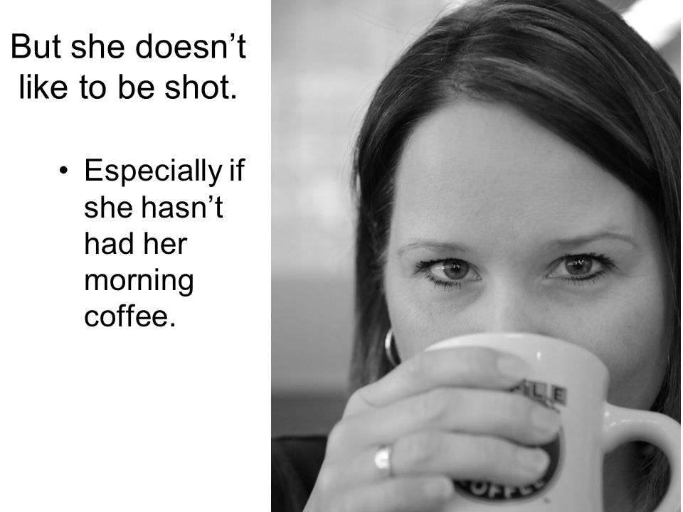 But she doesnt like to be shot. Especially if she hasnt had her morning coffee.