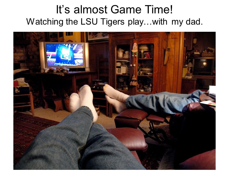 Its almost Game Time! Watching the LSU Tigers play…with my dad.