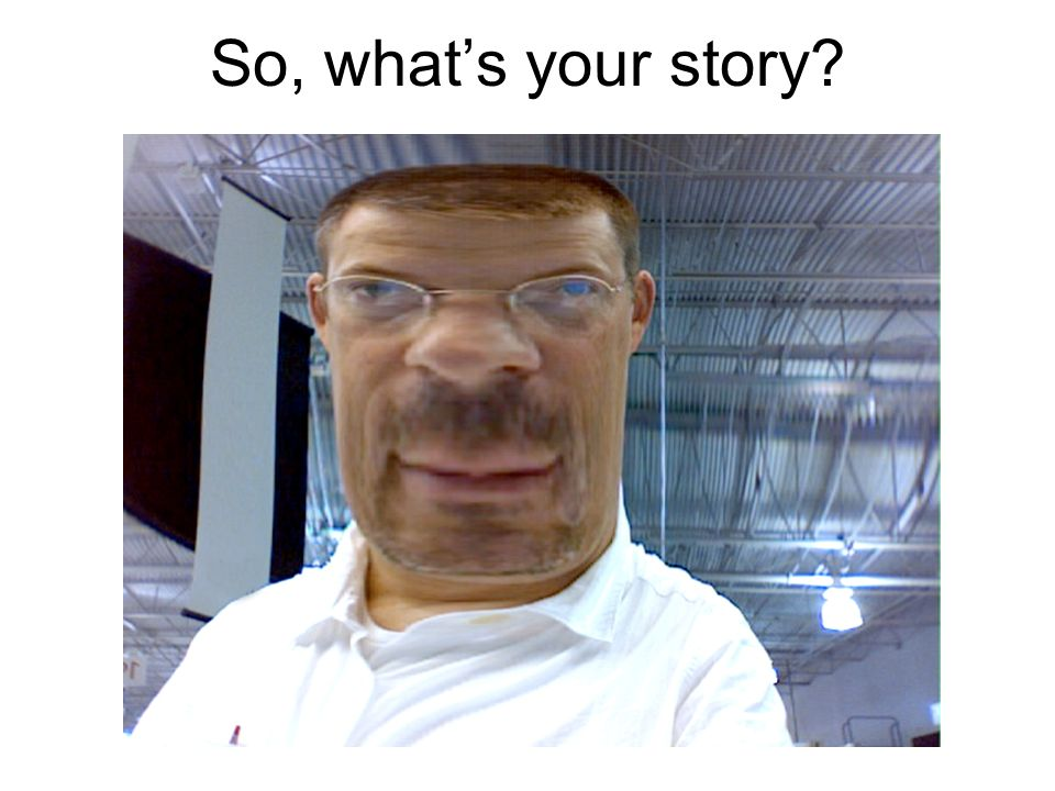 So, whats your story