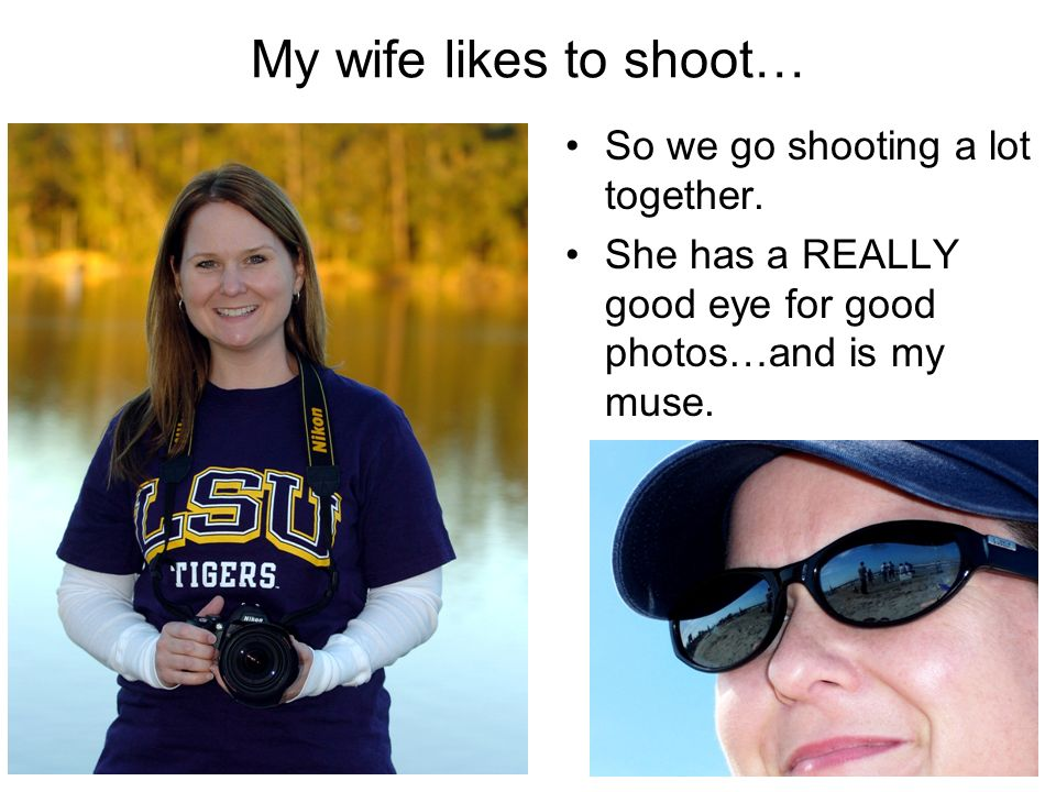 My wife likes to shoot… So we go shooting a lot together.