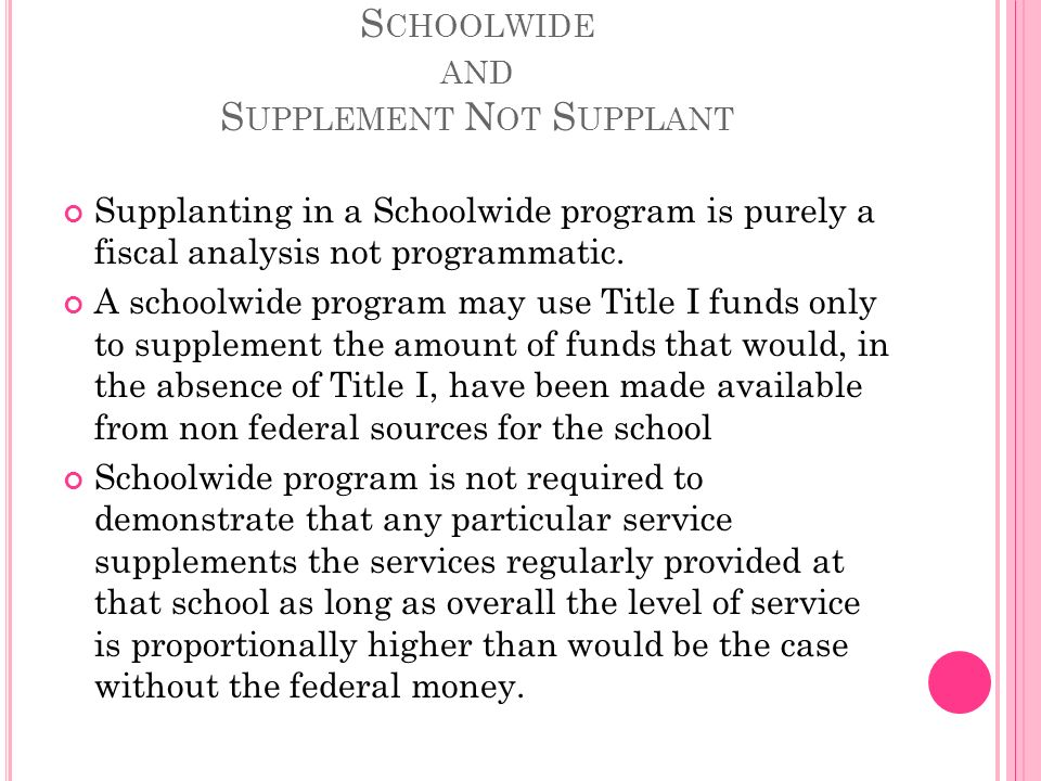 S CHOOLWIDE AND S UPPLEMENT N OT S UPPLANT Supplanting in a Schoolwide program is purely a fiscal analysis not programmatic.