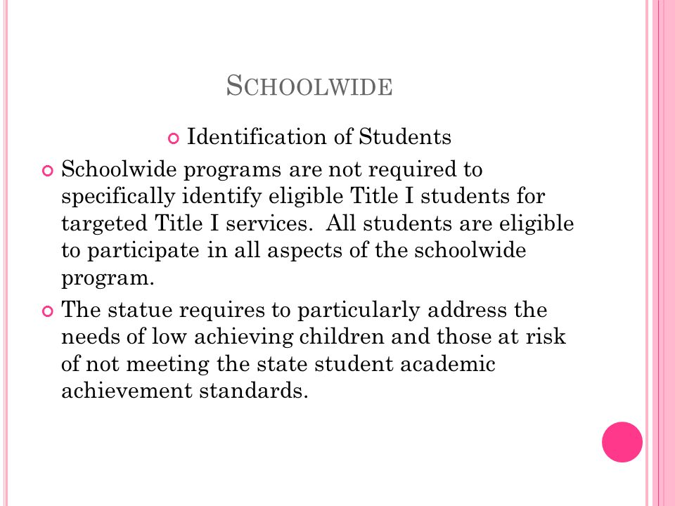 S CHOOLWIDE Identification of Students Schoolwide programs are not required to specifically identify eligible Title I students for targeted Title I services.